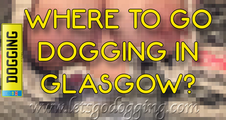 Where to go dogging in Glasgow?