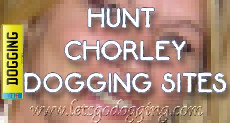 Hunt Chorley dogging sites with Alino