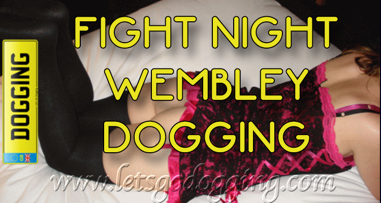 Fight night Wembley dogging. Have sex tonight!