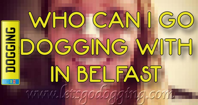 Who can I go dogging with in Belfast?
